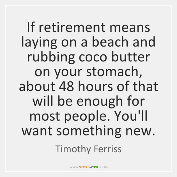 If retirement means laying on a beach and rubbing coco butter on ...