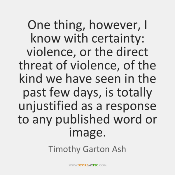One thing, however, I know with certainty: violence, or the direct threat ...