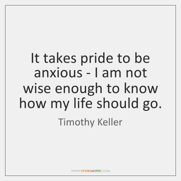 It takes pride to be anxious - I am not wise enough ...