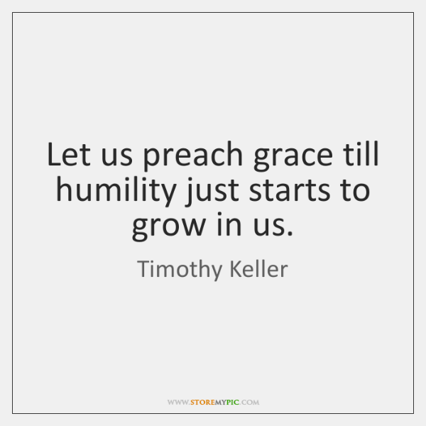 Let us preach grace till humility just starts to grow in us.
