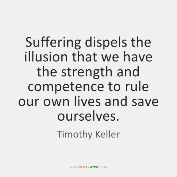 Suffering dispels the illusion that we have the strength and competence to ...