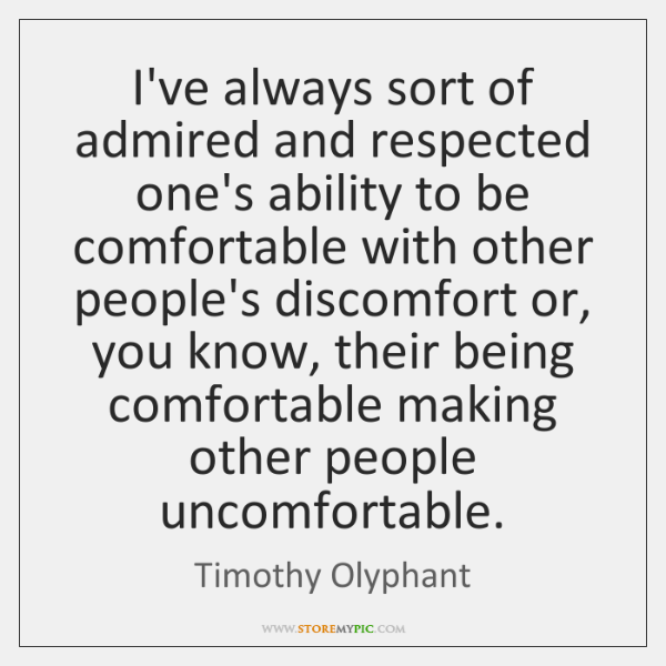 I've always sort of admired and respected one's ability to be comfortable ...