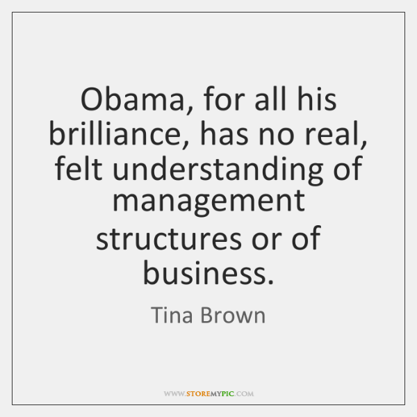 Obama, for all his brilliance, has no real, felt understanding of management ...