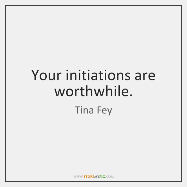 Your initiations are worthwhile.