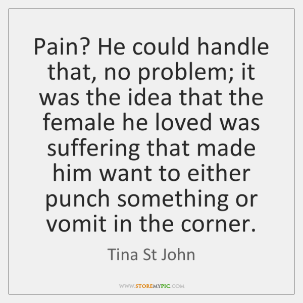 Pain? He could handle that, no problem; it was the idea that ...