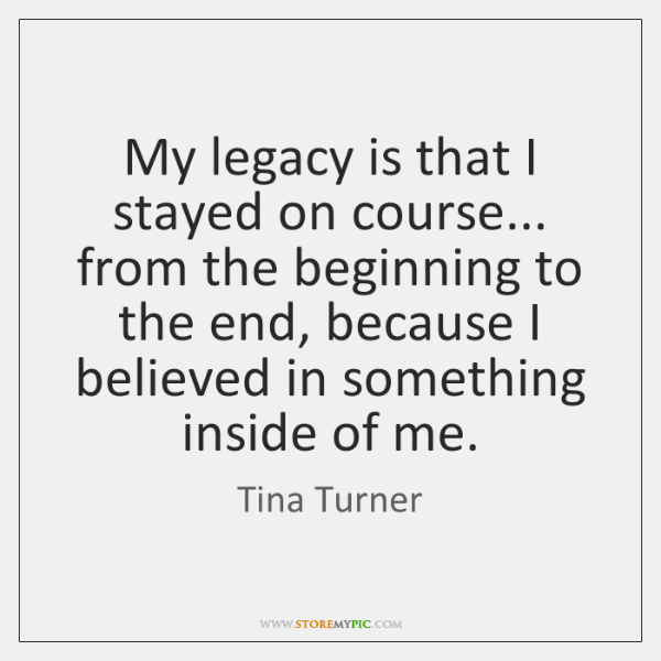 My legacy is that I stayed on course... from the beginning to ...