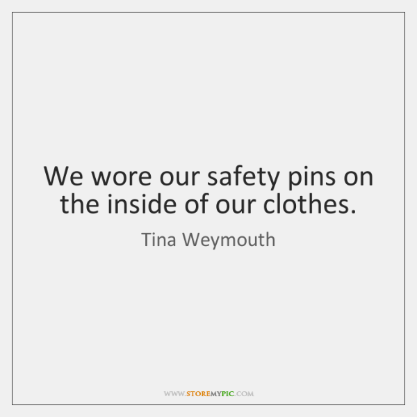 We wore our safety pins on the inside of our clothes.