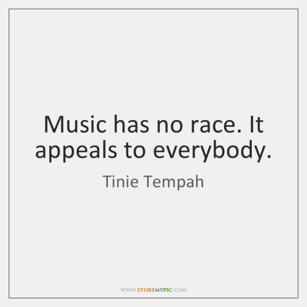 Music has no race. It appeals to everybody.