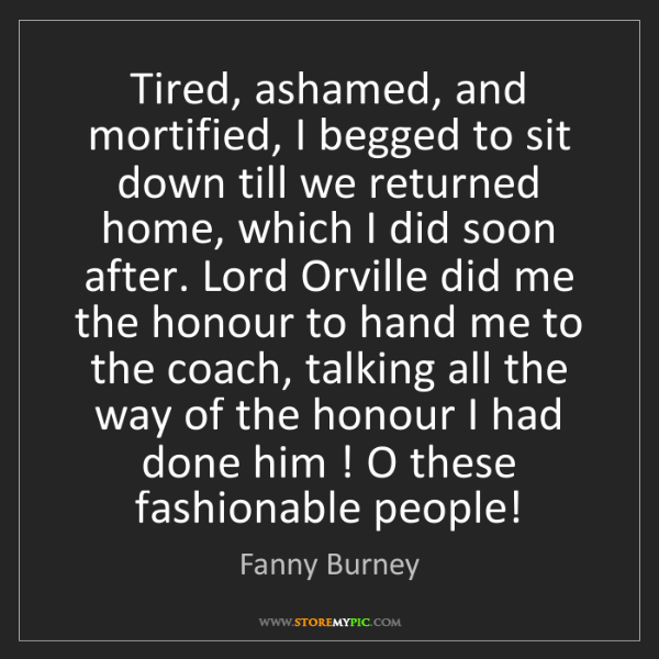 Fanny Burney: Tired, ashamed, and mortified, I begged to sit down till...