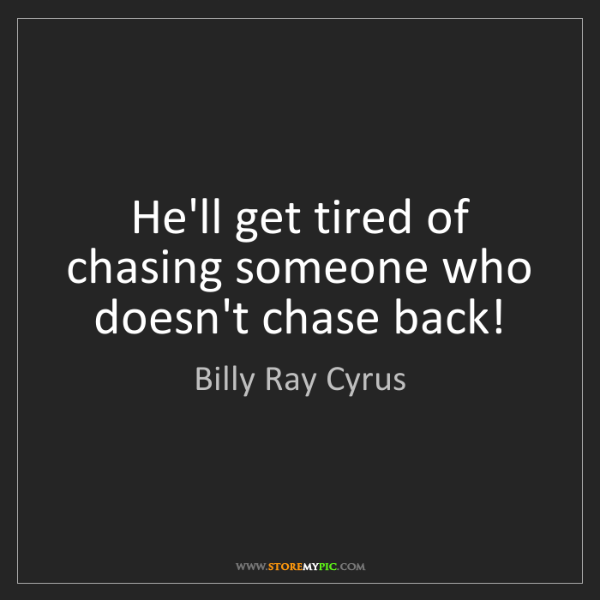 Billy Ray Cyrus: He'll get tired of chasing someone who doesn't chase...