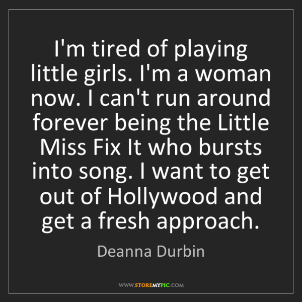Deanna Durbin: I'm tired of playing little girls. I'm a woman now. I...
