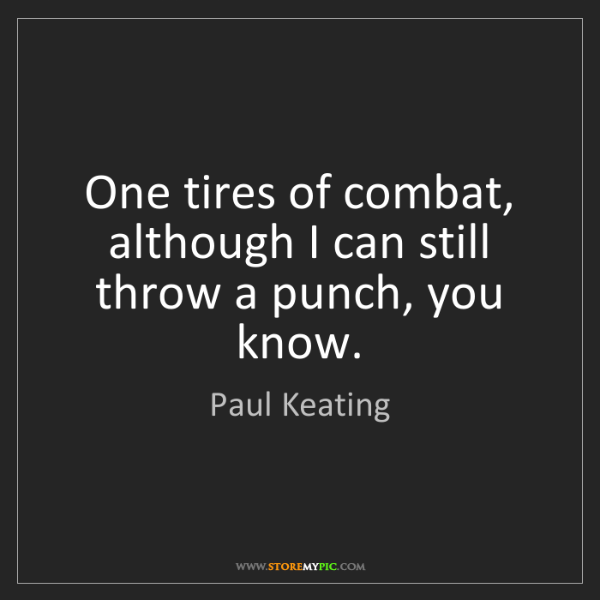 Paul Keating: One tires of combat, although I can still throw a punch,...