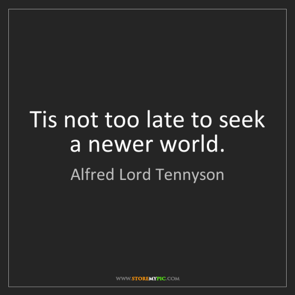 Alfred Lord Tennyson: Tis not too late to seek a newer world.
