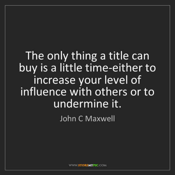 John C Maxwell: The only thing a title can buy is a little time-either...