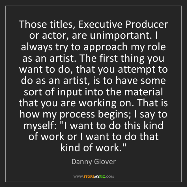 Danny Glover: Those titles, Executive Producer or actor, are unimportant....