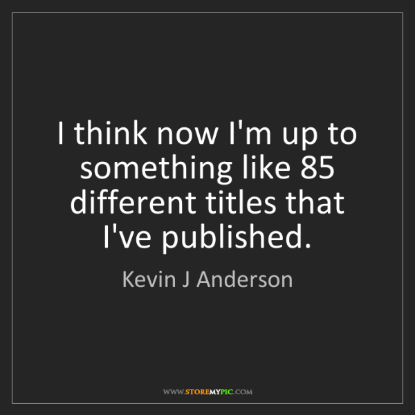 Kevin J Anderson: I think now I'm up to something like 85 different titles...