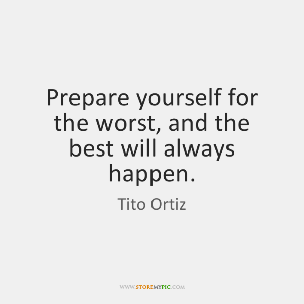 Prepare yourself for the worst, and the best will always happen.
