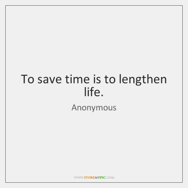To save time is to lengthen life.