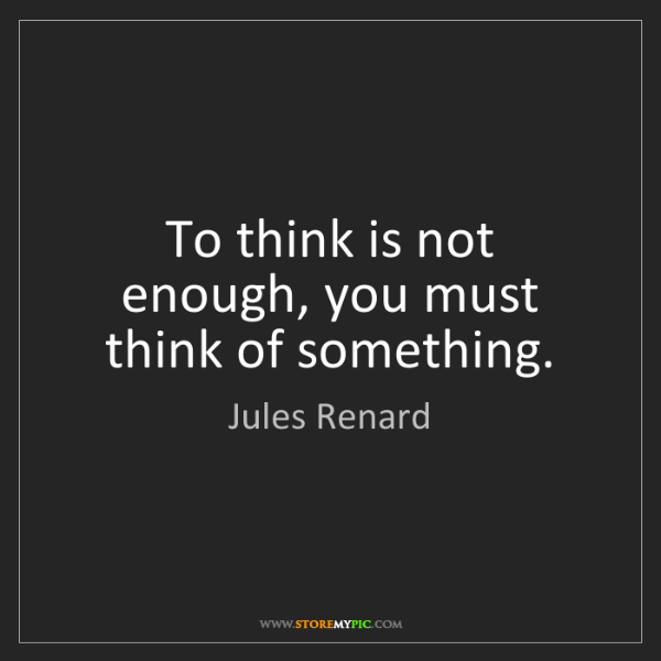 Jules Renard: To think is not enough, you must think of something.