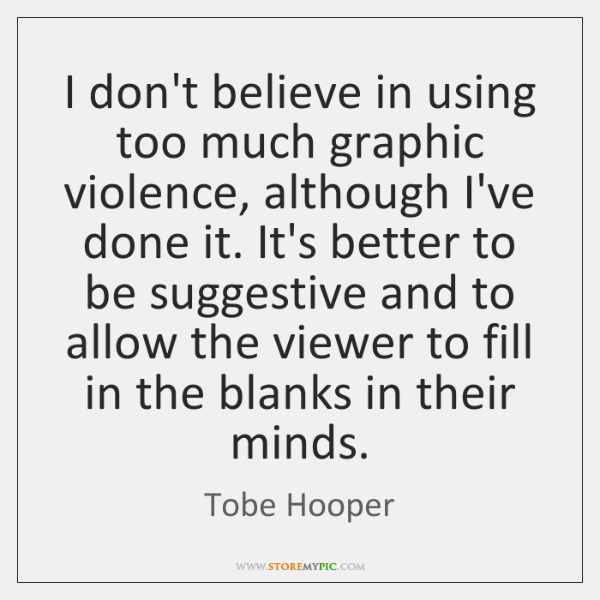 I don't believe in using too much graphic violence, although I've done ...
