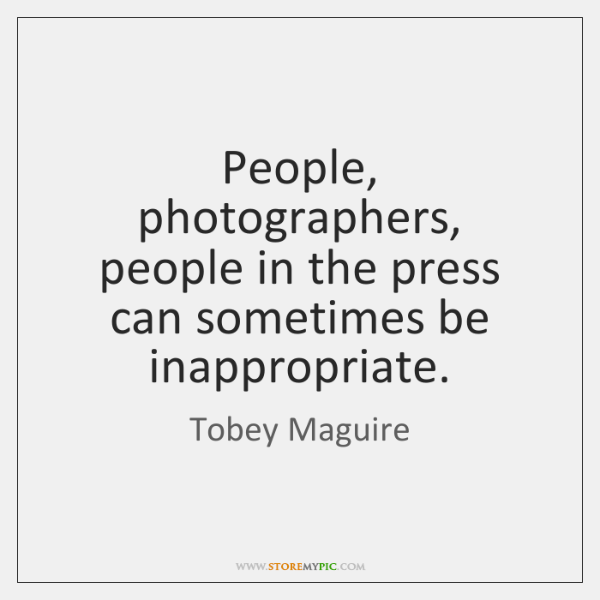 People, photographers, people in the press can sometimes be inappropriate.