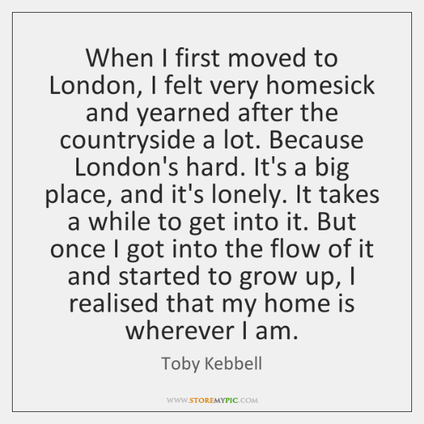 When I first moved to London, I felt very homesick and yearned ...