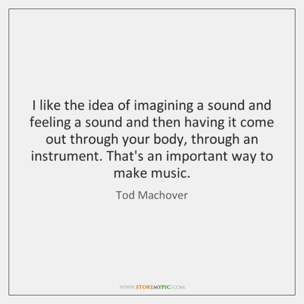 I like the idea of imagining a sound and feeling a sound ...