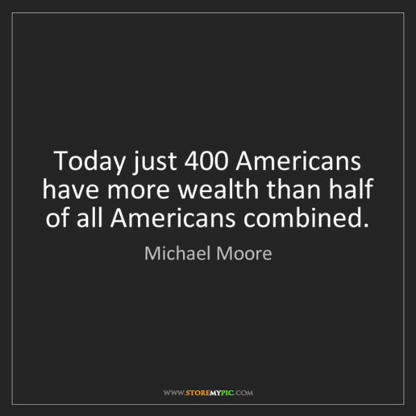 Michael Moore: Today just 400 Americans have more wealth than half of...