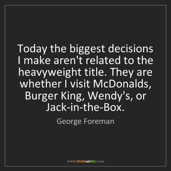 George Foreman: Today the biggest decisions I make aren't related to...