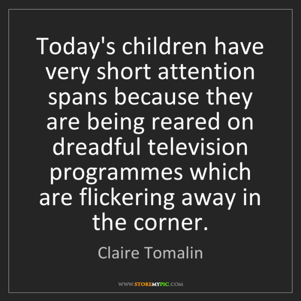 Claire Tomalin: Today's children have very short attention spans because...