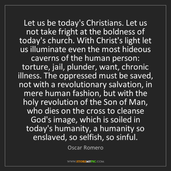 Oscar Romero: Let us be today's Christians. Let us not take fright...