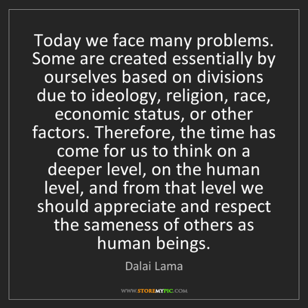 Dalai Lama: Today we face many problems. Some are created essentially...