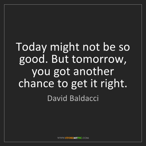 David Baldacci: Today might not be so good. But tomorrow, you got another...