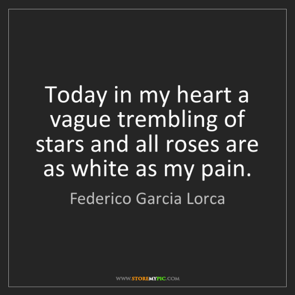 Federico Garcia Lorca: Today in my heart a vague trembling of stars and all...