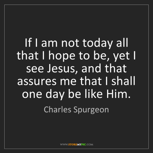 Charles Spurgeon: If I am not today all that I hope to be, yet I see Jesus,...
