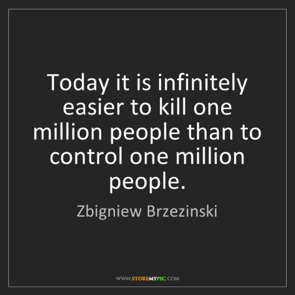Zbigniew Brzezinski: Today it is infinitely easier to kill one million people...