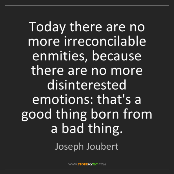 Joseph Joubert: Today there are no more irreconcilable enmities, because...