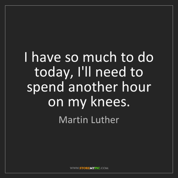 Martin Luther: I have so much to do today, I'll need to spend another...