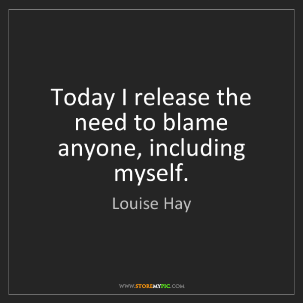Louise Hay: Today I release the need to blame anyone, including myself.