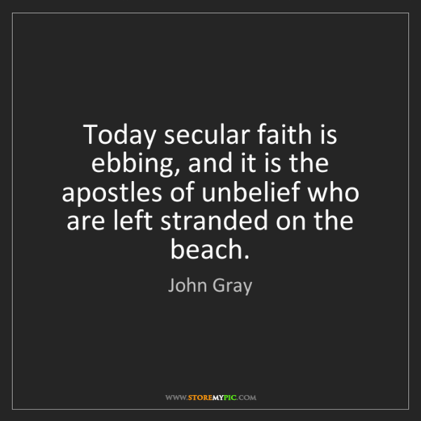 John Gray: Today secular faith is ebbing, and it is the apostles...