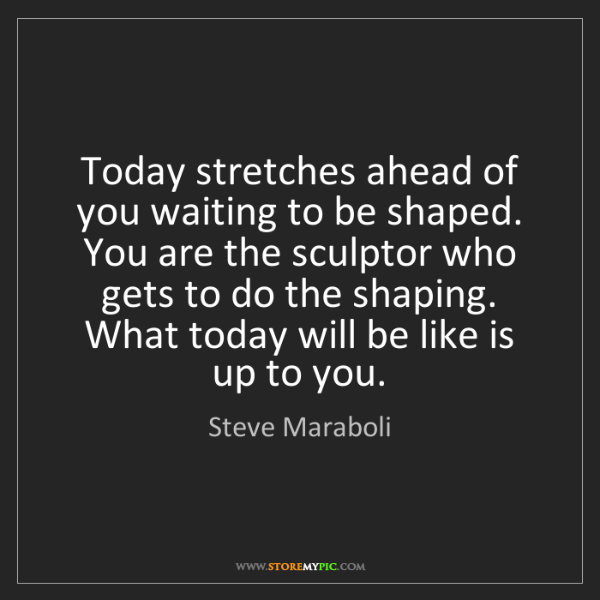 Steve Maraboli: Today stretches ahead of you waiting to be shaped. You...