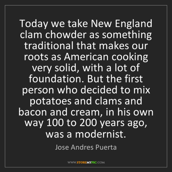 Jose Andres Puerta: Today we take New England clam chowder as something traditional...