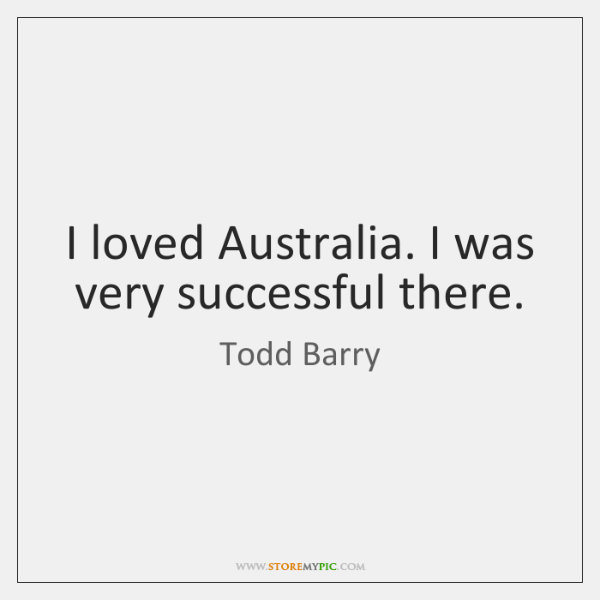 I loved Australia. I was very successful there.