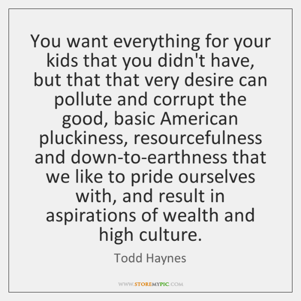 You want everything for your kids that you didn't have, but that ...