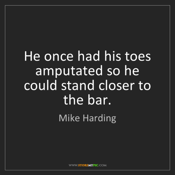 Mike Harding: He once had his toes amputated so he could stand closer...
