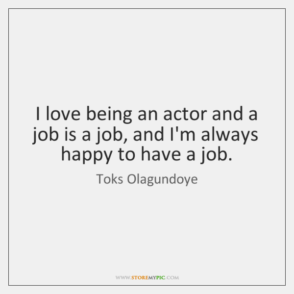 I love being an actor and a job is a job, and ...