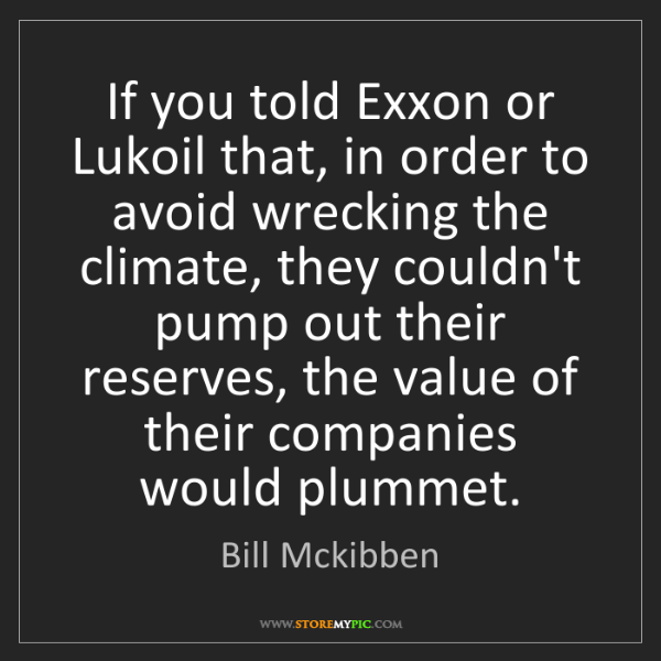Bill Mckibben: If you told Exxon or Lukoil that, in order to avoid wrecking...