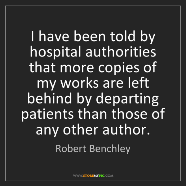 Robert Benchley: I have been told by hospital authorities that more copies...