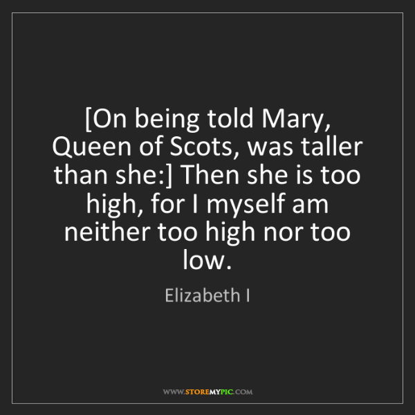 Elizabeth I: [On being told Mary, Queen of Scots, was taller than...