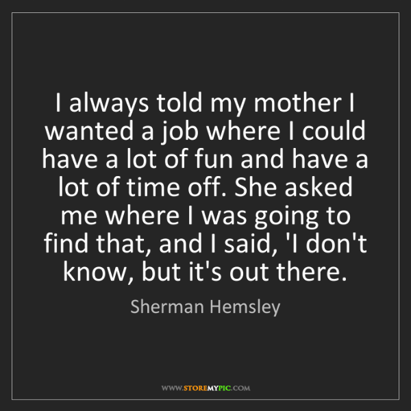 Sherman Hemsley: I always told my mother I wanted a job where I could...